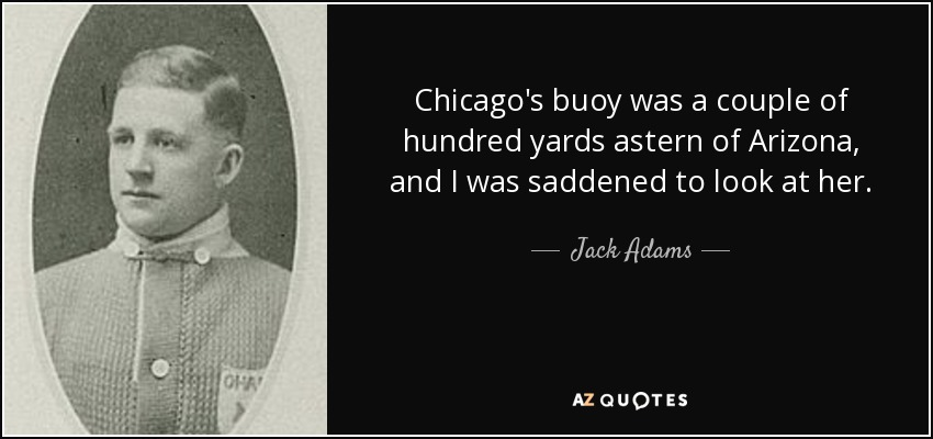 Chicago's buoy was a couple of hundred yards astern of Arizona, and I was saddened to look at her. - Jack Adams