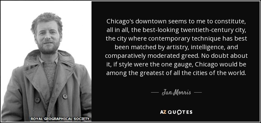 Chicago's downtown seems to me to constitute, all in all, the best-looking twentieth-century city, the city where contemporary technique has best been matched by artistry, intelligence, and comparatively moderated greed. No doubt about it, if style were the one gauge, Chicago would be among the greatest of all the cities of the world. - Jan Morris