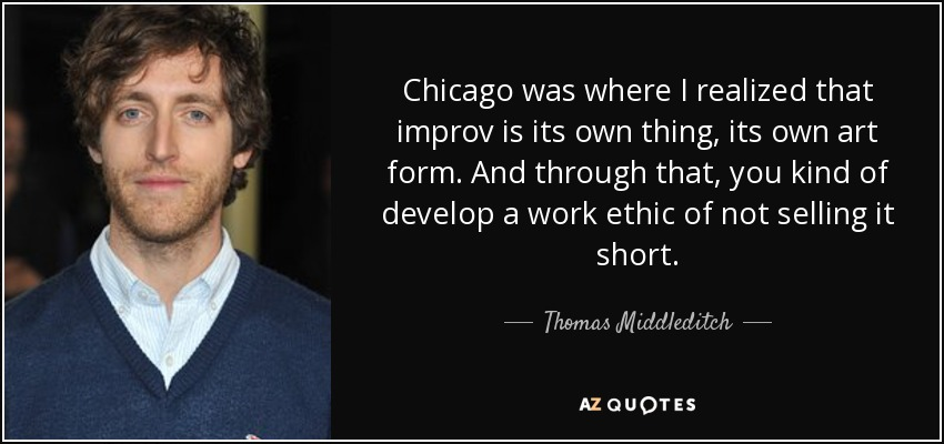 Chicago was where I realized that improv is its own thing, its own art form. And through that, you kind of develop a work ethic of not selling it short. - Thomas Middleditch