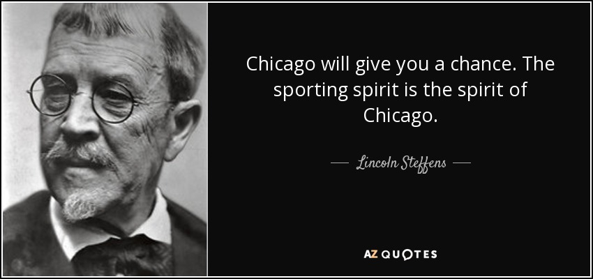 Chicago will give you a chance. The sporting spirit is the spirit of Chicago. - Lincoln Steffens