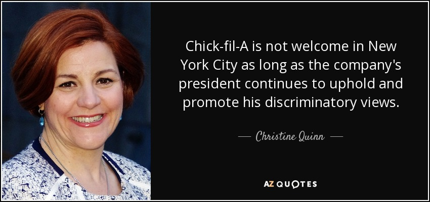Chick-fil-A is not welcome in New York City as long as the company's president continues to uphold and promote his discriminatory views. - Christine Quinn