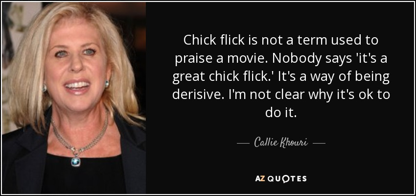 Chick flick is not a term used to praise a movie. Nobody says 'it's a great chick flick.' It's a way of being derisive. I'm not clear why it's ok to do it. - Callie Khouri