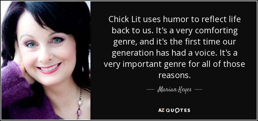 Chick Lit uses humor to reflect life back to us. It's a very comforting genre, and it's the first time our generation has had a voice. It's a very important genre for all of those reasons. - Marian Keyes
