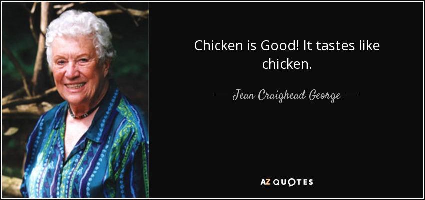 Chicken is Good! It tastes like chicken. - Jean Craighead George