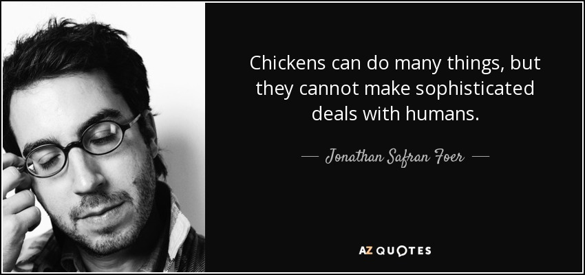 Chickens can do many things, but they cannot make sophisticated deals with humans. - Jonathan Safran Foer
