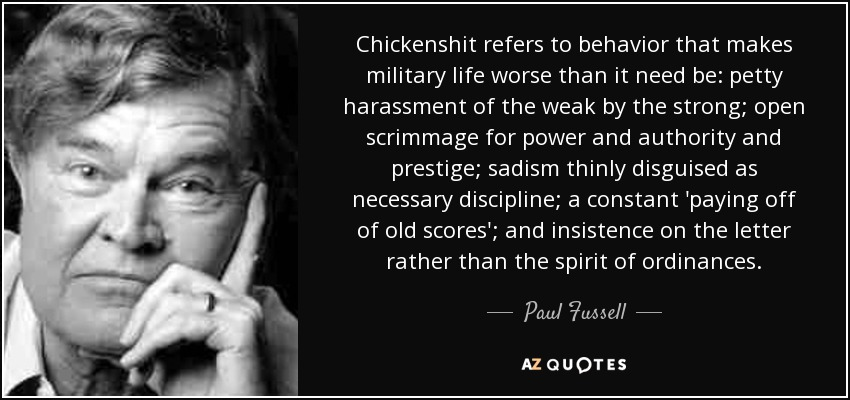 Chickenshit refers to behavior that makes military life worse than it need be: petty harassment of the weak by the strong; open scrimmage for power and authority and prestige; sadism thinly disguised as necessary discipline; a constant 'paying off of old scores'; and insistence on the letter rather than the spirit of ordinances. - Paul Fussell