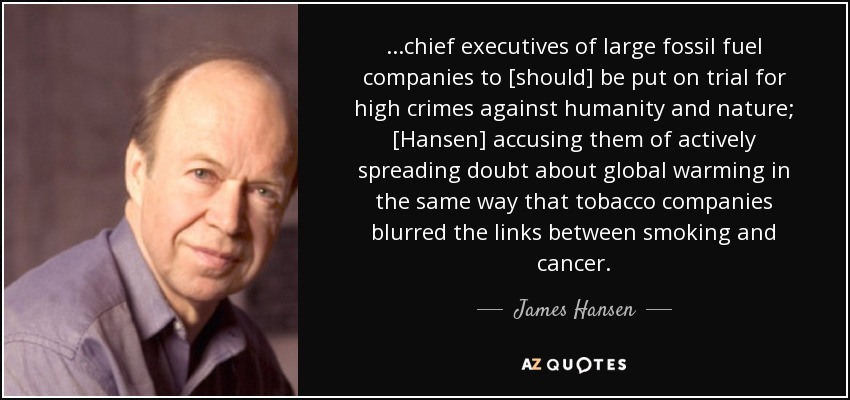 ...chief executives of large fossil fuel companies to [should] be put on trial for high crimes against humanity and nature; [Hansen] accusing them of actively spreading doubt about global warming in the same way that tobacco companies blurred the links between smoking and cancer. - James Hansen