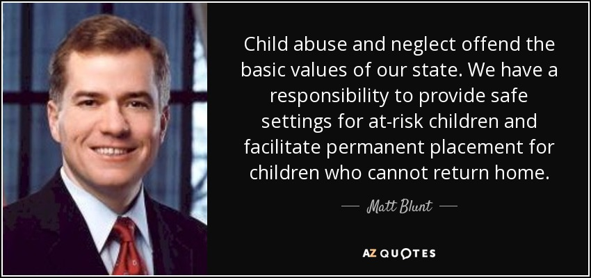 Child abuse and neglect offend the basic values of our state. We have a responsibility to provide safe settings for at-risk children and facilitate permanent placement for children who cannot return home. - Matt Blunt