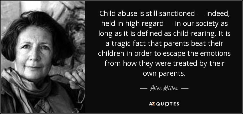 Child abuse is still sanctioned — indeed, held in high regard — in our society as long as it is defined as child-rearing. It is a tragic fact that parents beat their children in order to escape the emotions from how they were treated by their own parents. - Alice Miller