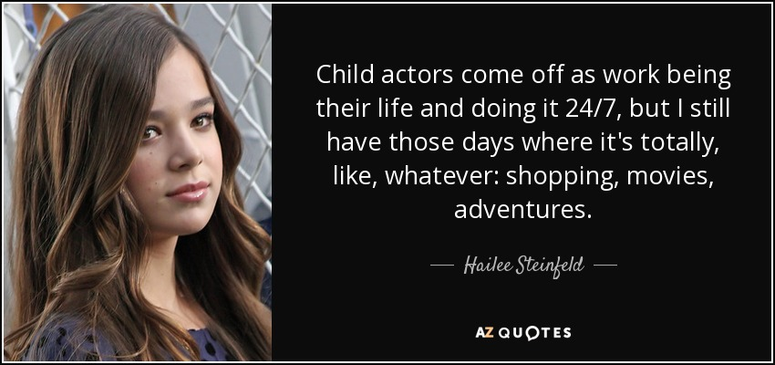 Child actors come off as work being their life and doing it 24/7, but I still have those days where it's totally, like, whatever: shopping, movies, adventures. - Hailee Steinfeld