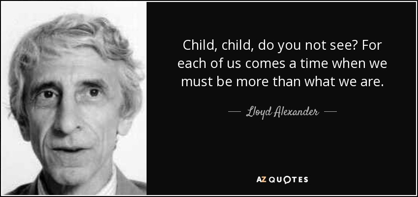 Child, child, do you not see? For each of us comes a time when we must be more than what we are. - Lloyd Alexander