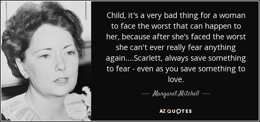Child, it's a very bad thing for a woman to face the worst that can happen to her, because after she's faced the worst she can't ever really fear anything again. ...Scarlett, always save something to fear— even as you save something to love... - Margaret Mitchell