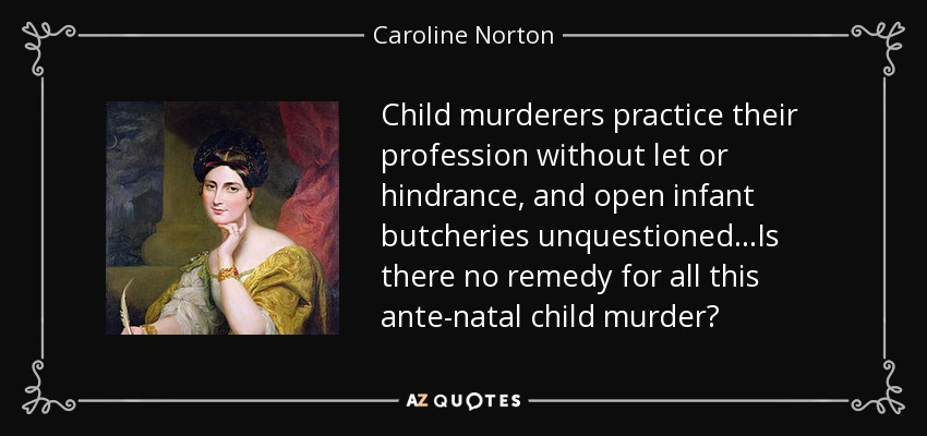 Child murderers practice their profession without let or hindrance, and open infant butcheries unquestioned...Is there no remedy for all this ante-natal child murder? - Caroline Norton