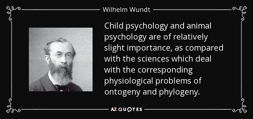 Child psychology and animal psychology are of relatively slight importance, as compared with the sciences which deal with the corresponding physiological problems of ontogeny and phylogeny. - Wilhelm Wundt
