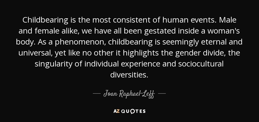 Childbearing is the most consistent of human events. Male and female alike, we have all been gestated inside a woman's body. As a phenomenon, childbearing is seemingly eternal and universal, yet like no other it highlights the gender divide, the singularity of individual experience and sociocultural diversities. - Joan Raphael-Leff