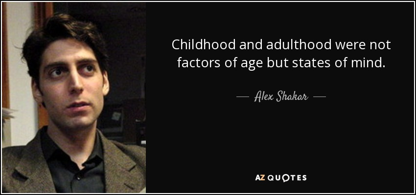Childhood and adulthood were not factors of age but states of mind. - Alex Shakar