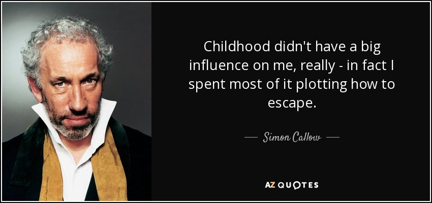 Childhood didn't have a big influence on me, really - in fact I spent most of it plotting how to escape. - Simon Callow