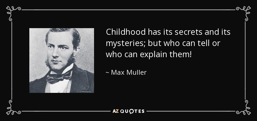 Childhood has its secrets and its mysteries; but who can tell or who can explain them! - Max Muller
