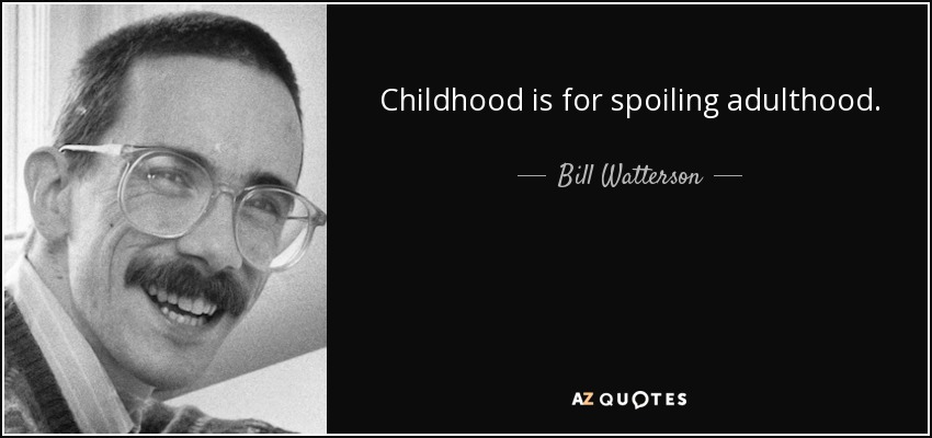 Childhood is for spoiling adulthood. - Bill Watterson