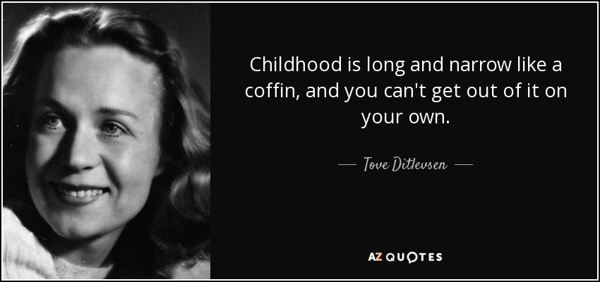 Childhood is long and narrow like a coffin, and you can't get out of it on your own. - Tove Ditlevsen