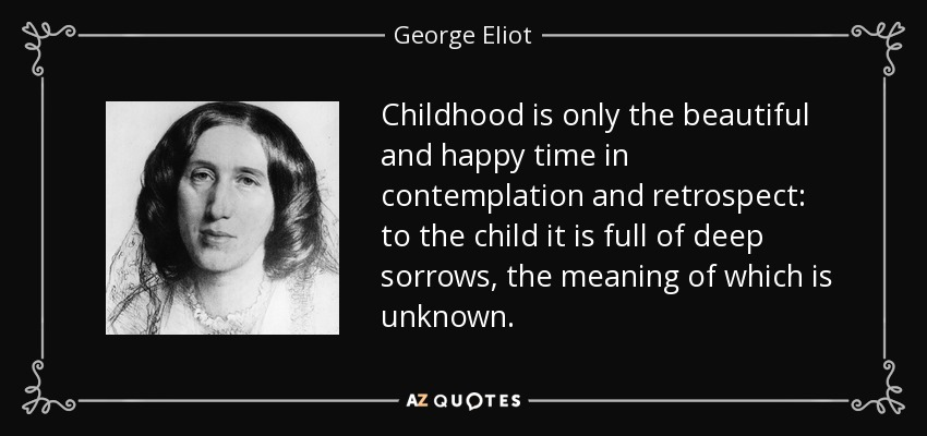 Childhood is only the beautiful and happy time in contemplation and retrospect: to the child it is full of deep sorrows, the meaning of which is unknown. - George Eliot