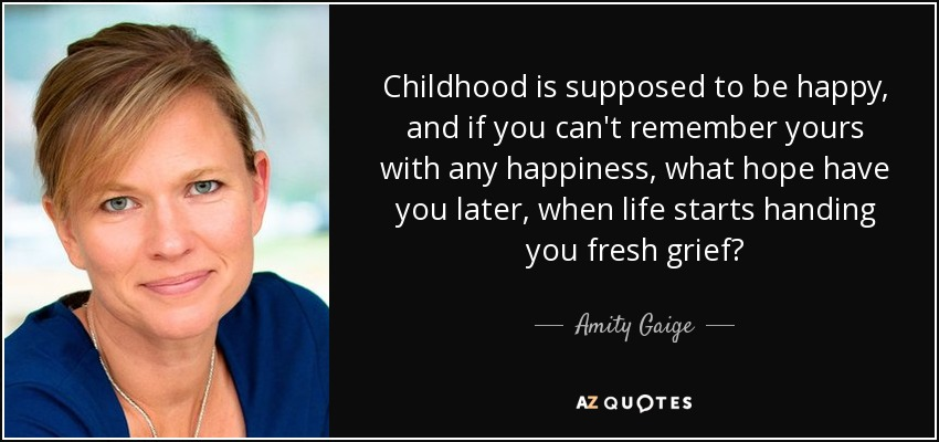 Childhood is supposed to be happy, and if you can't remember yours with any happiness, what hope have you later, when life starts handing you fresh grief? - Amity Gaige