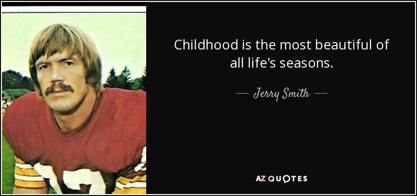Childhood is the most beautiful of all life's seasons. - Jerry Smith