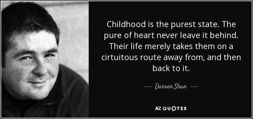 Childhood is the purest state. The pure of heart never leave it behind. Their life merely takes them on a cirtuitous route away from, and then back to it. - Darren Shan
