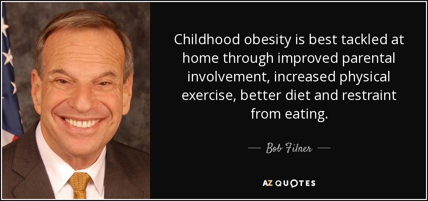 Childhood obesity is best tackled at home through improved parental involvement, increased physical exercise, better diet and restraint from eating. - Bob Filner