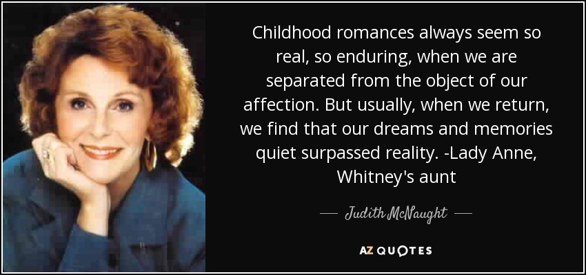 Childhood romances always seem so real, so enduring, when we are separated from the object of our affection. But usually, when we return, we find that our dreams and memories quiet surpassed reality. -Lady Anne, Whitney's aunt - Judith McNaught