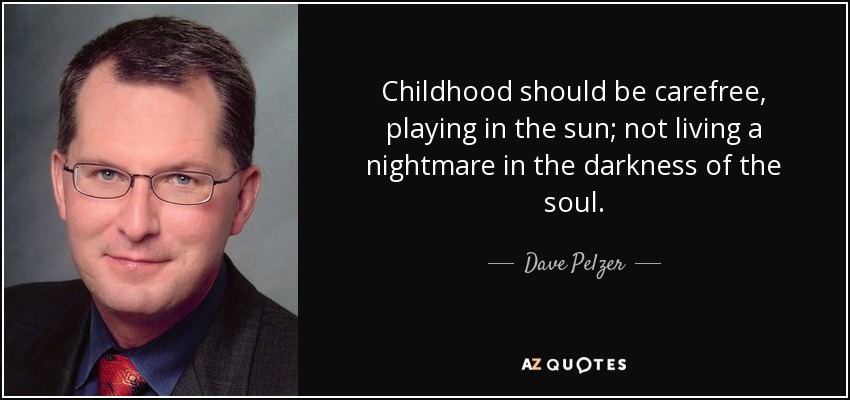 Childhood should be carefree, playing in the sun; not living a nightmare in the darkness of the soul. - Dave Pelzer