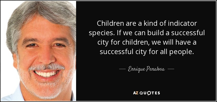 Children are a kind of indicator species. If we can build a successful city for children, we will have a successful city for all people. - Enrique Penalosa