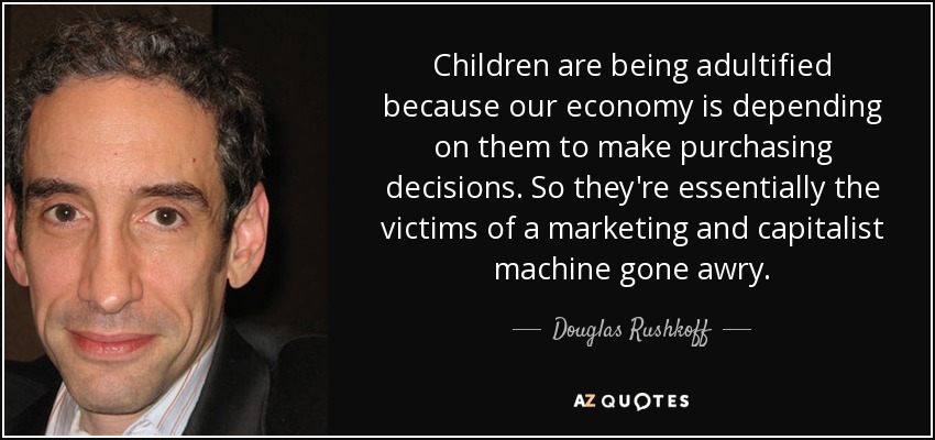 Children are being adultified because our economy is depending on them to make purchasing decisions. So they're essentially the victims of a marketing and capitalist machine gone awry. - Douglas Rushkoff