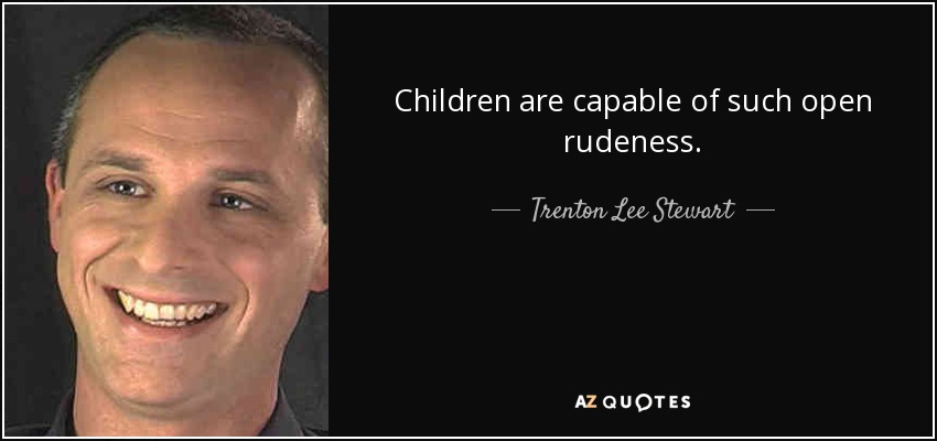 Children are capable of such open rudeness. - Trenton Lee Stewart