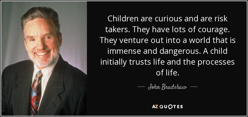 Children are curious and are risk takers. They have lots of courage. They venture out into a world that is immense and dangerous. A child initially trusts life and the processes of life. - John Bradshaw