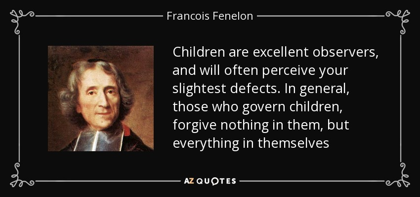 Children are excellent observers, and will often perceive your slightest defects. In general, those who govern children, forgive nothing in them, but everything in themselves - Francois Fenelon