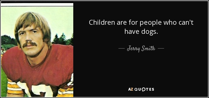 Children are for people who can't have dogs. - Jerry Smith
