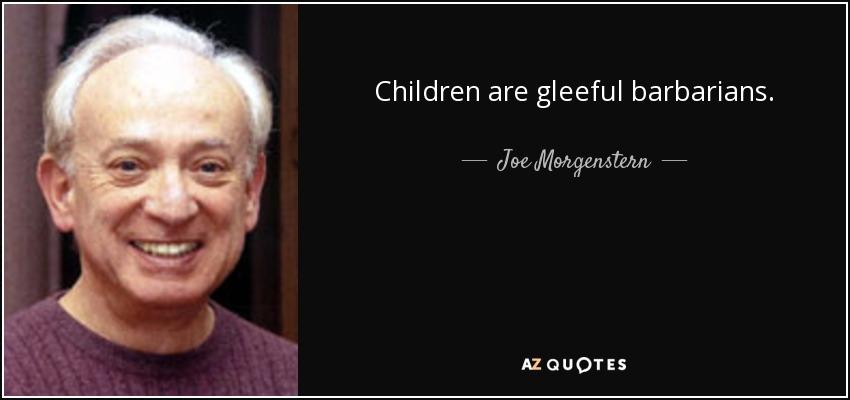 Children are gleeful barbarians. - Joe Morgenstern