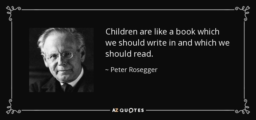 Children are like a book which we should write in and which we should read. - Peter Rosegger