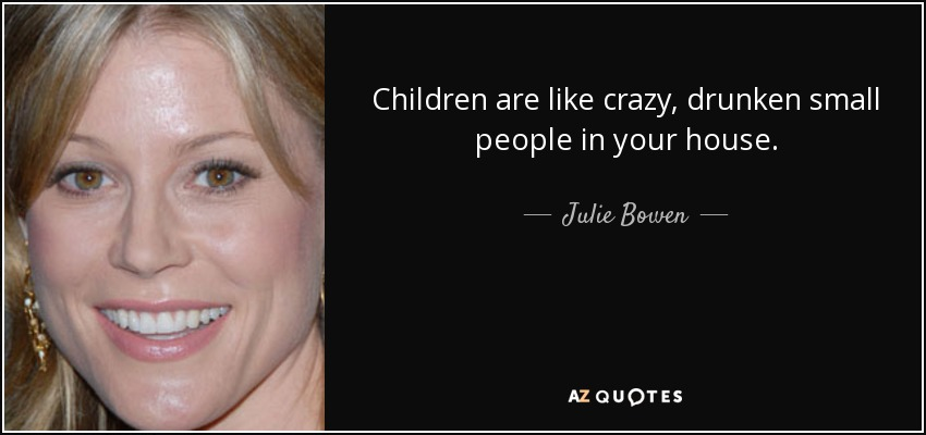 Children are like crazy, drunken small people in your house. - Julie Bowen