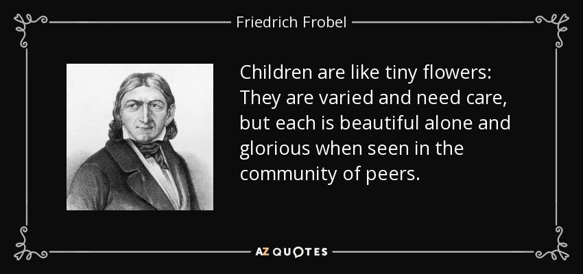 Children are like tiny flowers: They are varied and need care, but each is beautiful alone and glorious when seen in the community of peers. - Friedrich Frobel