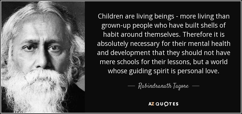 Children are living beings - more living than grown-up people who have built shells of habit around themselves. Therefore it is absolutely necessary for their mental health and development that they should not have mere schools for their lessons, but a world whose guiding spirit is personal love. - Rabindranath Tagore