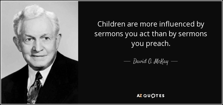 Children are more influenced by sermons you act than by sermons you preach. - David O. McKay