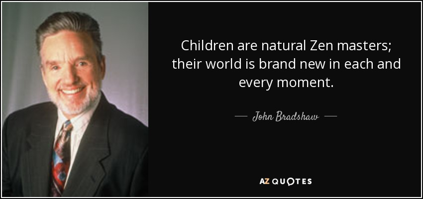 Children are natural Zen masters; their world is brand new in each and every moment. - John Bradshaw
