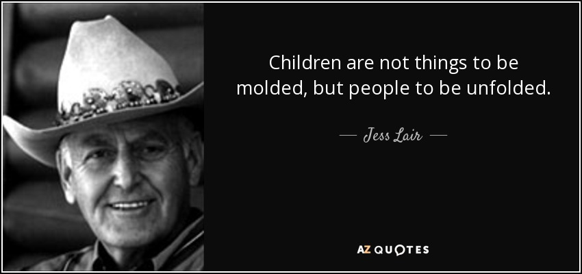 Children are not things to be molded, but people to be unfolded. - Jess Lair