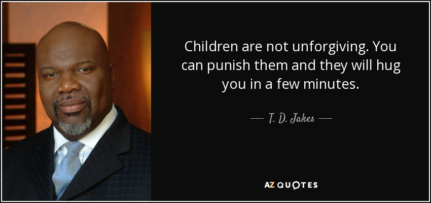 Children are not unforgiving. You can punish them and they will hug you in a few minutes. - T. D. Jakes