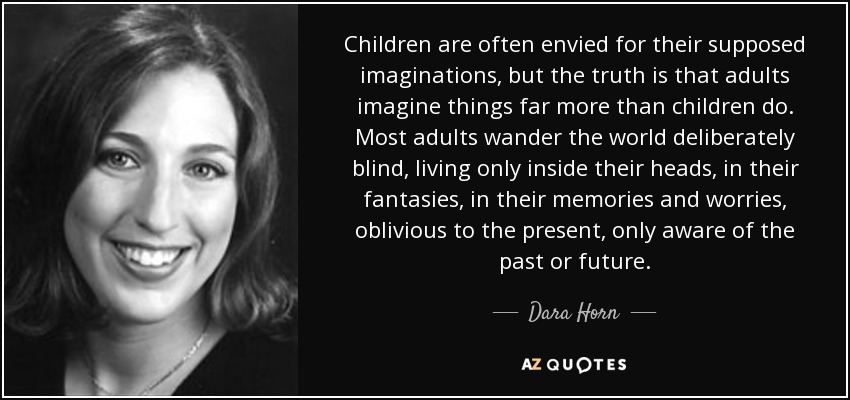 Children are often envied for their supposed imaginations, but the truth is that adults imagine things far more than children do. Most adults wander the world deliberately blind, living only inside their heads, in their fantasies, in their memories and worries, oblivious to the present, only aware of the past or future. - Dara Horn