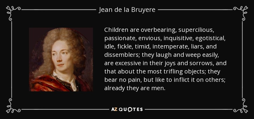 Children are overbearing, supercilious, passionate, envious, inquisitive, egotistical, idle, fickle, timid, intemperate, liars, and dissemblers; they laugh and weep easily, are excessive in their joys and sorrows, and that about the most trifling objects; they bear no pain, but like to inflict it on others; already they are men. - Jean de la Bruyere