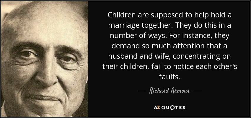 Children are supposed to help hold a marriage together. They do this in a number of ways. For instance, they demand so much attention that a husband and wife, concentrating on their children, fail to notice each other's faults. - Richard Armour
