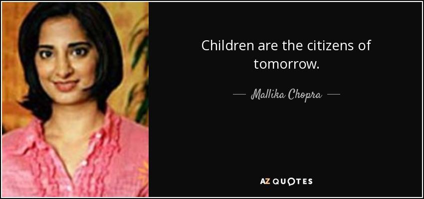 Children are the citizens of tomorrow. - Mallika Chopra
